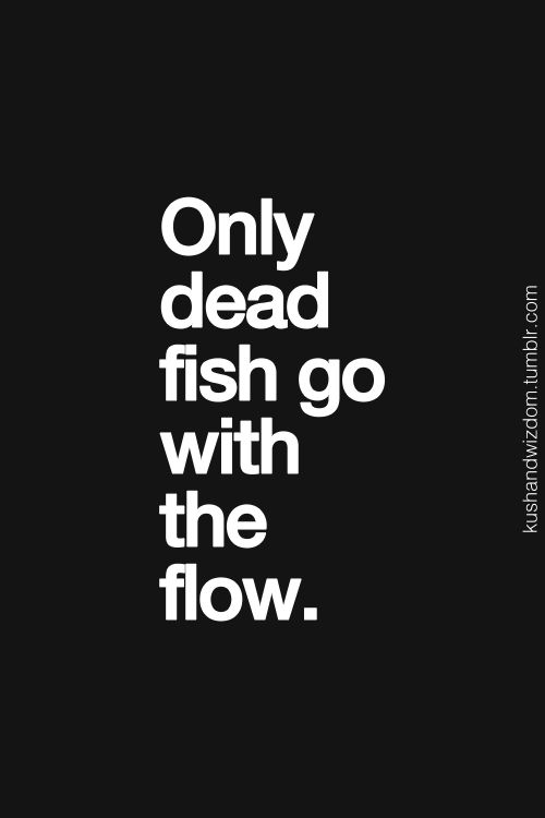 Don't go with the flow.